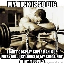 Sad Bodybuilder - my dick is so big i can't cosplay superman, cuz everyone just looks at my bulge, not at my muscles