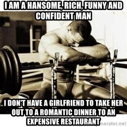 Sad Bodybuilder - i am a hansome, rich, funny and confident man i don't have a girlfriend to take her out to a romantic dinner to an expensive restaurant