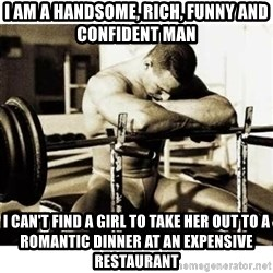 Sad Bodybuilder - i am a handsome, rich, funny and confident man i can't find a girl to take her out to a romantic dinner at an expensive restaurant