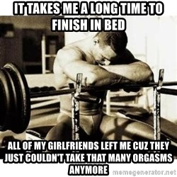 Sad Bodybuilder - it takes me a long time to finish in bed all of my girlfriends left me cuz they just couldn't take that many orgasms anymore