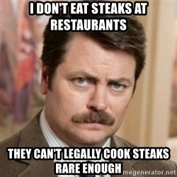 history ron swanson - I don't eat steaks at restaurants they can't legally cook steaks rare enough