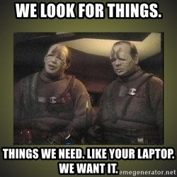Star Trek: Pakled - We look for things.  Things we need. Like your laptop. We want it.
