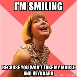 Amused Anna Wintour - I'm smiling Because you won't take my mouse and keyboard