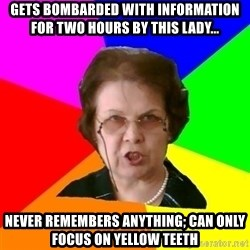 teacher - Gets bombarded with information for two hours by this lady... Never remembers anything; can only focus on yellow teeth