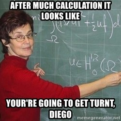 drunk Teacher - After much calculation It looks like  your're going to get Turnt, Diego