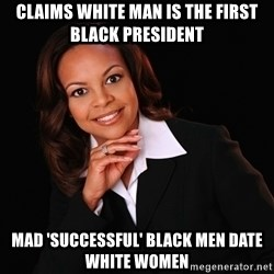 Irrational Black Woman - Claims White man is the first Black President Mad 'Successful' Black Men Date White Women