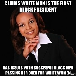 Irrational Black Woman - Claims white man is the first black president Has issues with succesful black men passing her over for white women