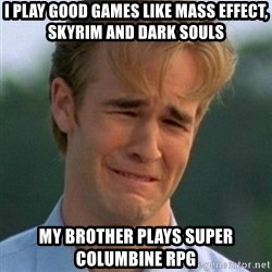 90s Problems - i play good games like mass effect, skyrim and dark souls my brother plays super columbine rpg