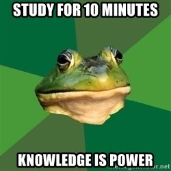Foul Bachelor Frog - study for 10 minutes knowledge is power