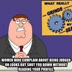 Grinds My Gears Peter Griffin -  Women who complain about being judged on looks but shut you down without reading your profile.