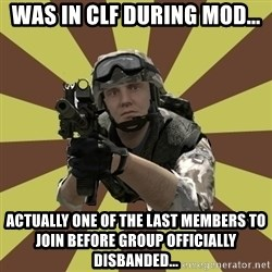 Arma 2 soldier - Was in CLF during mod... Actually one of the last members to join before group officially disbanded...