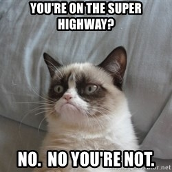 Grumpy cat good - you're on the super highway? no.  no you're not.