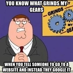 Grinds My Gears Peter Griffin - you know what grinds my gears when you tell someone to go to a website and instead they google it