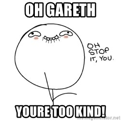 oh stop it you guy - oh gareth youre too kind!