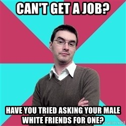 Privilege Denying Dude - Can't get a job? Have you tried asking your male white friends for one?