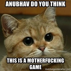 Do you think this is a motherfucking game? - Anubhav do you think this is a motherfucking game