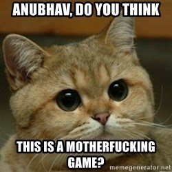 Do you think this is a motherfucking game? - anubhav, do you think this is a motherfucking game?