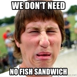 Disgusted Nigel - We don't need  No Fish Sandwich
