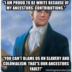 "Joseph Smith - ""i am proud to be white because of my ancestors' contributions."" ""YOu can't blame us on slavery and colonialism, that's our ancestors fault!"""