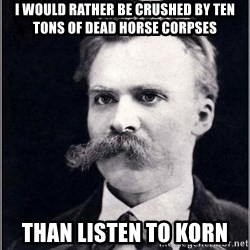 Nietzsche - I would rather be crushed by ten tons of dead horse corpses Than listen to Korn