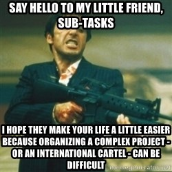 Tony Montana - say hello to my little friend, sub-tasks I hope they make your life a little easier because organizing a complex project - or an international cartel - can be difficult