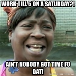 Ain't nobody got time fo dat so - Work till 5 on a Saturday?! Ain't nobody got time fo dat!