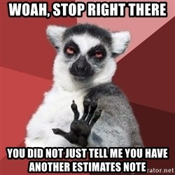 Chill Out Lemur - woah, stop right there you did not just tell me you have another estimates note