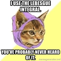 Hipster Cat - I use the Lebesgue integral. You've probably never heard of it.