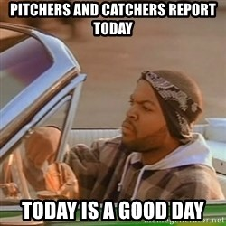 Good Day Ice Cube - Pitchers and catchers report today Today is a good day