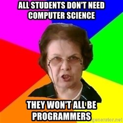 teacher - All students don't need computer science They won't all be programmers