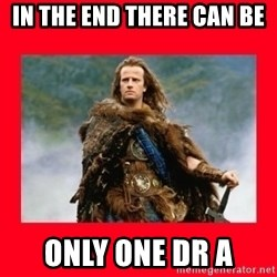 Highlander - In the end there can be  only one Dr A