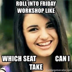 Rebecca Black Fried Egg - roll into friday           workshop like which seat               can I take