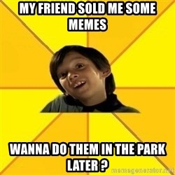 es bakans - my friend sold me some memes wanna do them in the park later ?