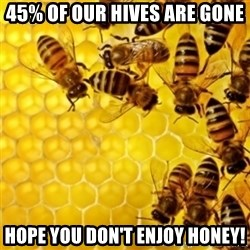 Honeybees - 45% of our hives are gone Hope you don't enjoy honey!