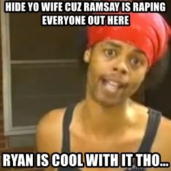 Bed Intruder - Hide yo wife cuz ramsay is raping everyone out here Ryan is cool with it tho...