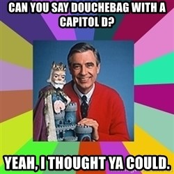 mr rogers  - Can you say Douchebag with a capitol D? Yeah, I thought ya could.