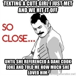So Close... meme - Texting a cute girl i just met and we hit it off Until she referenced a dane cook joke and told me how much she loved him.