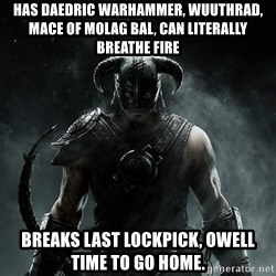 Scumbag Dovahkiin - Has Daedric warhammer, wuuthrad, mace of molag bal, can literally breathe fire breaks last lockpick, owell time to go home.
