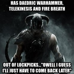 "Scumbag Dovahkiin - Has Daedric Warhammer, Telekinesis and Fire breath out of lockpicks...""owell i guess i'll just have to come back later"""