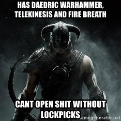 Scumbag Dovahkiin - Has Daedric Warhammer, Telekinesis and Fire breath cant open shit without lockpicks
