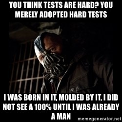 Bane Meme - You think tests are hard? You merely adopted hard tests I was born in it, molded by it, I did not see a 100% until i was already a man