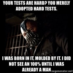 Bane Meme - Your tests are hard? You merely adopted hard tests. I was born in it, molded by it. I did not see an 100% until i was already a man