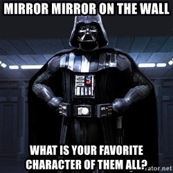 Darth Vader - MIRROR MIRROR ON THE WALL WHAT IS YOUR FAVORITE CHARACTER OF THEM ALL?