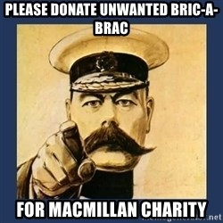 your country needs you - PLEASE DONATE UNWANTED BRIC-A-BRAC FOR MACMILLAN CHARITY