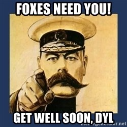 your country needs you - FOXES NEED YOU!  GET WELL SOON, DYL