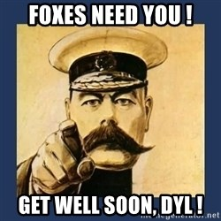 your country needs you - FOXES NEED YOU ! Get well soon, Dyl !