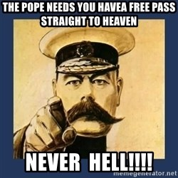 your country needs you - The pope needs you havea free pass straight to heaven never  HELL!!!!