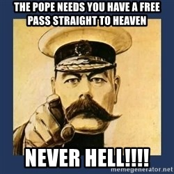 your country needs you - The pope needs you have a free pass straight to heaven  never HELL!!!!