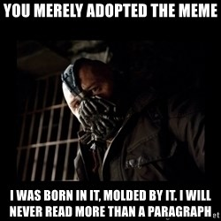Bane Meme - You merely adopted the meme I was born in it, molded by it. I will never read more than a paragraph