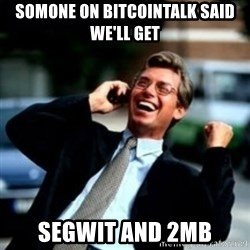 HaHa! Business! Guy! - somone on bitcointalk said we'll get segwit and 2MB